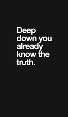 Deep down you already know the truth