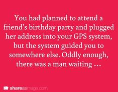 You had planned to attend a friends birthday part and plugged her address into your GPS system, but the system guided you to somewhere else. Oddly enough, there was a man waiting. . .