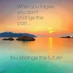 When you forgive, you don't  change the past...You change the future!