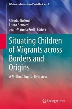 E-book. Situating Children of Migrants across Borders and Origins: A Methodological Overview / Claudio Bolzman, Laura Bernardi, Jean-Marie Le Goff.