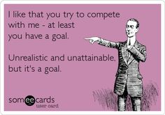 I like that you try to compete with me - at least you have a goal. Unrealistic and unattainable, but it's a goal. | Encouragement Ecard Pathetic People Quotes, Haters Funny, Fun Sayings, Perfect Sayings, Random Sayings, Life Sayings, Intj, Funny Photos, Funniest Pictures