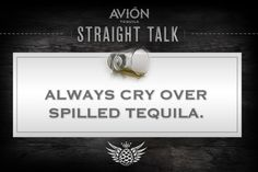 Always cry over spilled tequila. #avion #tequila #quotes