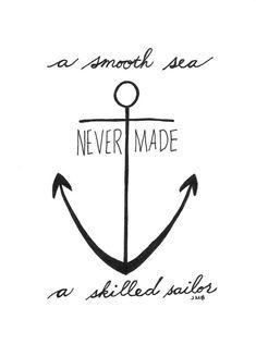 A smooth sea never made a skilled sailor...