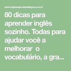 80 dicas para aprender inglês sozinho. Todas para ajudar você a melhorar o vocabulário, a gramática, o speaking, o listening, o reading e o writing.