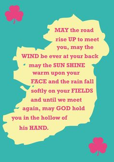 May the road rise up to meet you, may the wind be ever at your back. May the sun shine warm upon your face and the rains fall softly on your fields. And until we meet again, may God hold you in the hollow of his hand.