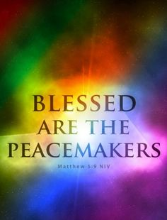 How blessed are those who make peace! for they will be called sons of God. -- Matthew 5:9