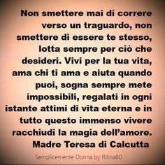 Non smettere mai di correre verso un traguardo, non smettere di essere te stesso, lotta sempre per ciò che desideri. Vivi per la tua vita, ama chi ti ama e aiuta quando puoi, sogna sempre mete impossibili, regalati in ogni istante attimi di vita eterna e in tutto questo immenso vivere racchiudi la magia dell'amore. Madre Teresa di Calcutta Italian Phrases, Italian Quotes, Wise Quotes, Book Quotes, Maria Teresa, Jolie Phrase, Magic Words, Happy B Day, Mother Teresa
