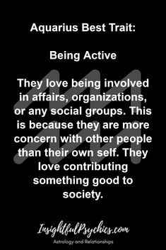 Aquarius Best Trait:  Being Active  They love being involved in affairs, organizations, or any social groups. This is because they are more concern with other people than their own self. They love contributing something good to society.