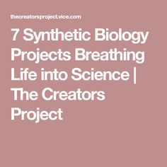7 Synthetic Biology Projects Breathing Life into Science | The Creators Project