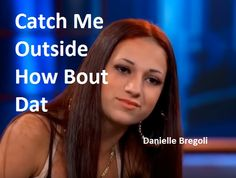 TrapMusicHD Danielle Bregoli Catch Me Outside How Bout Dat. Ain't nobody gonna catch me.