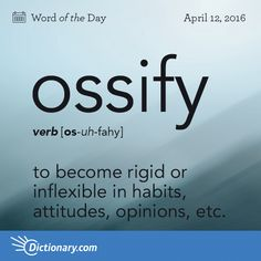 "Ossify - to become rigid or inflexible in habits, attitudes, opinions, etc.: a young man who began to ossify right after college. Origin Ossify stems from the Latin word for ""bone,"" os. It entered English in the Interesting English Words, Unusual Words, Weird Words, Rare Words, Learn English Words, Unique Words, Powerful Words, Cool Words, Beautiful Words In English"