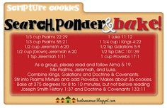 Scripture Cookies ;  Psalms 22:29 - Fat (Shortening)    Psalms 55:21 - Butter  Jeremiah 6:20 - Sweet Cane (White and Brown Sugar)  Jeremiah 1:11 - Almond Tree (Almond Extract)  Luke 11:12 - Egg  1 Kings 4:22 - Flour  Galatians 5:9 - Leaven (Baking Soda)  Doctrine & Covenants 101:39 - Salt  Proverbs 17:1 - Morsel (chocolate chips, m&m's, etc)