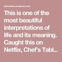 """This is one of the most beautiful interpretations of life and its meaning.  Caught this on Netflix, Chef's Table, and the way Alex Atala said it, its simply beautiful.  """"What is the meaning of life?  One night I had a dream  I was walking in the street like a kid who has the hands of the father and mother, someone bigger guiding you  And I was asking this big person, """"what is the meaning of life """"  He showed me circles , circles of life, and then he showed me a flower.  why?  A plant has a…"""