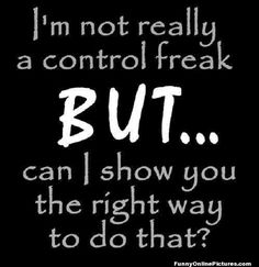 See, I'm not a control freak. I just know the right way to do that thing. But if you don't want to do it that way, I'll enjoy watching your way flop. :D