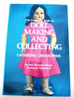 The Complete Book of Doll Making and Collecting by Catherine Christopher, Second Revised Edition, Profusely Illustrated