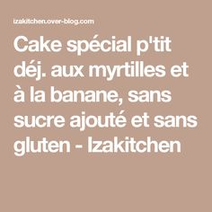 Cake spécial p'tit déj. aux myrtilles et à la banane, sans sucre ajouté et sans gluten - Izakitchen