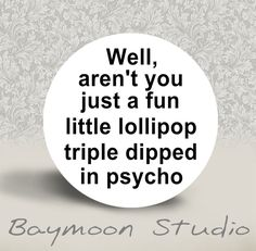 Well, aren't You just a Fun Little Lollipop Triple Dipped in Psycho