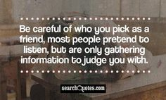 Be careful of who you pick as a friend, most people pretend to listen, but are only gathering information to judge you with.