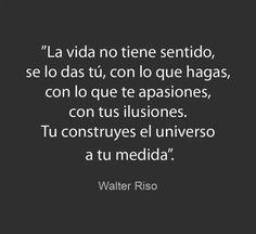 Tu construyes el universo a tu medida #frases #WalterRiso