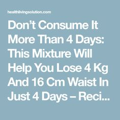 Don't Consume It More Than 4 Days: This Mixture Will Help You Lose 4 Kg And 16 Cm Waist In Just 4 Days – Recipe - Health Living Solution