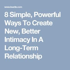 8 Simple, Powerful Ways To Create New, Better Intimacy In A Long-Term Relationship