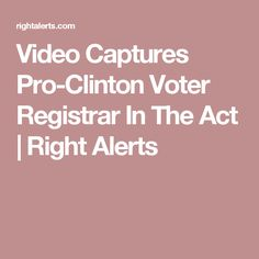 Video Captures Pro-Clinton Voter Registrar In The Act | Right Alerts