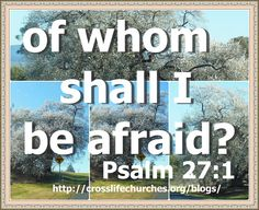 Psalms 27:1  A Psalm of David. The LORD is my light and my salvation; whom shall I fear? the LORD is the strength of my life; of whom shall I be afraid?