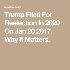 Trump Filed For Reelection In 2020 On Jan 20 2017. Why It Matters.