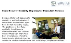 www.parmelelawfirm.com/social-security-disability-eligibility-for-dependent-children - Did you know that if you qualify for Social Security Disability benefits, your children may qualify as well. There have been circumstances where the Social Security Administration has allowed for additional benefits to be paid to benefit your dependent children.