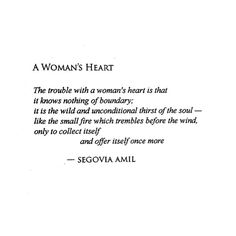 The trouble with a woman's heart is that it knows nothing of boundary; it is the wild and unconditional thirst of the soul, like the small fire which trembles before the wind, only to collect itself and offer itself once more. ~ Segovia Amil