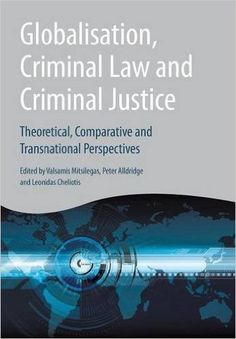 Globalisation, criminal law and criminal justice : theoretical, comparative and transnational perspectives / edited by Valsamis Mitsilegas, Peter Alldridge and Leonidas Cheliotis
