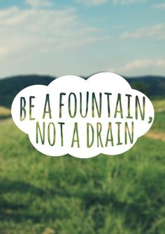 Be a fountain, not a drain. Build people up