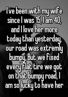"""I've been with my wife since I was 15, I am 40, and I love her more today than yesterday, our road was extremly bumpy, But we fixed every flat tire we got on that bumpy road, I am so lucky to have her"""