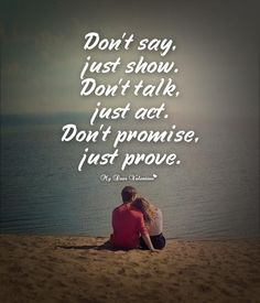 Don't say, just show. Don't talk, just act. Don't promise, just prove. id do it all just to be with you again phatty =(. Love Quotes For Him Romantic, Love Picture Quotes, Sweet Love Quotes, Perfect Sayings, Idgaf Quotes, Words Quotes, Me Quotes, Meaningful Quotes, Inspirational Quotes