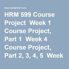 HRM 599 Course Project  Week 1 Course Project, Part 1  Week 4 Course Project, Part 2, 3, 4, 5  Week 7 Course Project, Part 6, 7, 8