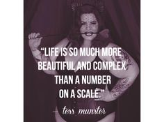 """Life is so much more beautiful and complex than a number on a scale."" - Tess Munster"
