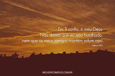 """""""Em Ti confio, ó meu Deus. Não deixes que eu seja humilhado, nem que os meus inimigos triunfem sobre mim!"""" Salmos 25:2"""