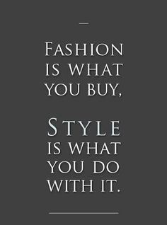 Fashion is what you buy; style is what you do with it.