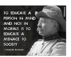 In light of the tragedy in Colorado, and the over-education of an amoral individual, this quote from Theodore Roosevelt hits home because morality has been lost in American lifestyles & politics. Wise Quotes, Quotable Quotes, Famous Quotes, Great Quotes, Quotes To Live By, Motivational Quotes, Inspirational Quotes, Atheist Quotes, Teddy Roosevelt Quotes