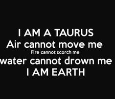 The Earth sign.I am A Taurus. This is so true! We can be burned by fire but only if we let it and we wont! Taurus Memes, Taurus Quotes, Zodiac Quotes, Zodiac Facts, Taurus Bull, Taurus Woman, Taurus And Gemini, Taurus Art, Astrology Taurus
