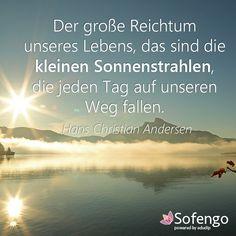 Das große Reichtum unseres Leben, das sind die kleinen Sonnenstrahlen, die jeden Tag auf unseren Weg fallen.- Hans Christian Andersen
