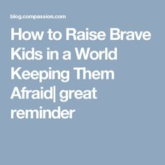 How to Raise Brave Kids in a World Keeping Them Afraid| great reminder