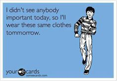 I didn't see anybody important today, so I'll wear these same clothes tomorrow.