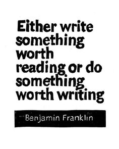 Write something worth reading or do something worth writing...
