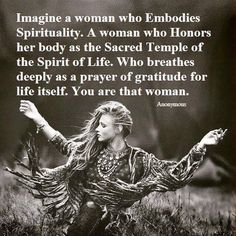 Imagine a woman who embodies spirituality, A woman who honors her body as the sacred temple of the Spirit of Life. Who breathes deeply as a prayer of gratitude for life itself. You are that woman.