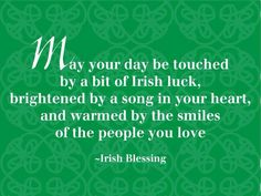 Irish Blessing: May your day be touched by a bit of Irish luck, brightened by a song in your heart, and warmed by the smiles of the people you love.