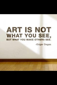 Art is not what you see, but what you make others see. ~ Edgar Degas #quote