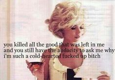 You killed all the good that was left in me and you still have the audacity to ask me why I'm such a cold-hearted bitch hahahaha that's me! Love it! Bitch Quotes, True Quotes, Great Quotes, Qoutes, Funny Quotes, Inspirational Quotes, Badass Quotes, Mood Quotes, Single Quotes Humor