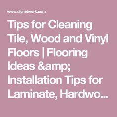 Tips for Cleaning Tile, Wood and Vinyl Floors | Flooring Ideas & Installation Tips for Laminate, Hardwood & More | DIY