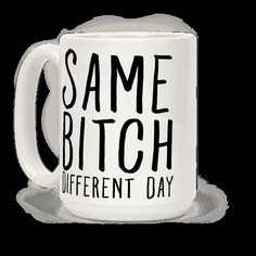 "Life's a bitch and so are you. Let this sassy mug tell the world that you are straight out of fucks to give. This sassy coffee mug features the phrase ""Same Bitch, different day."""